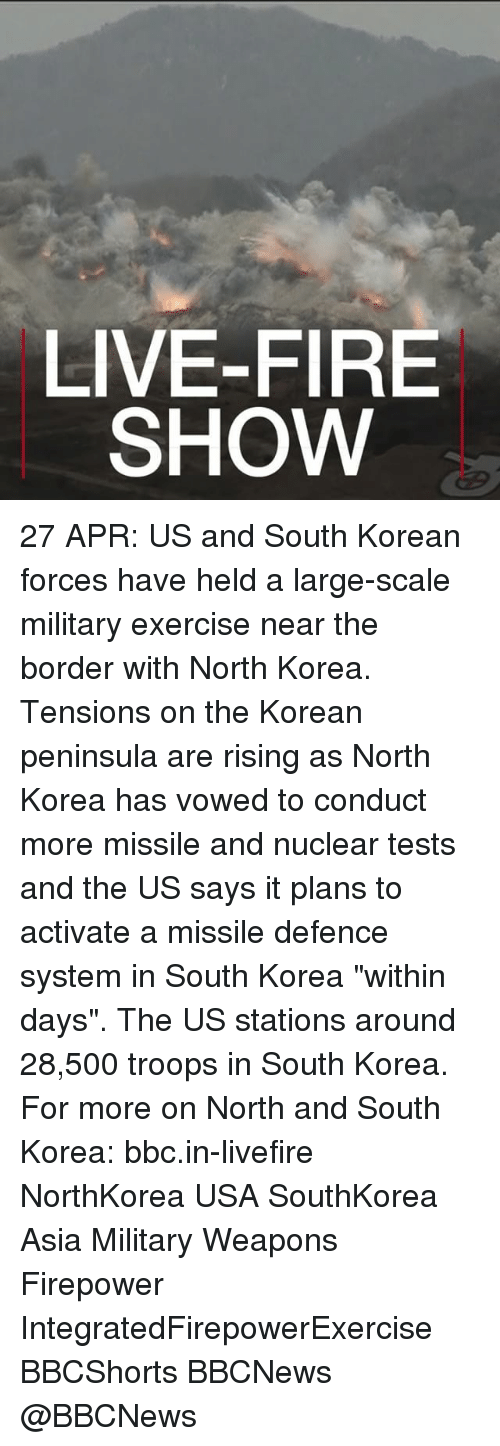 """Fire, Memes, and North Korea: LIVE-FIRE  SHOW 27 APR: US and South Korean forces have held a large-scale military exercise near the border with North Korea. Tensions on the Korean peninsula are rising as North Korea has vowed to conduct more missile and nuclear tests and the US says it plans to activate a missile defence system in South Korea """"within days"""". The US stations around 28,500 troops in South Korea. For more on North and South Korea: bbc.in-livefire NorthKorea USA SouthKorea Asia Military Weapons Firepower IntegratedFirepowerExercise BBCShorts BBCNews @BBCNews"""