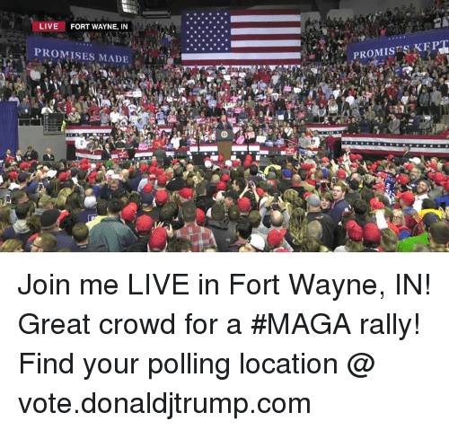 join.me: LIVE  FORT WAYNE, IN  PROMISES MADE  PROMISSKEP Join me LIVE in Fort Wayne, IN! Great crowd for a #MAGA rally!  Find your polling location @ vote.donaldjtrump.com