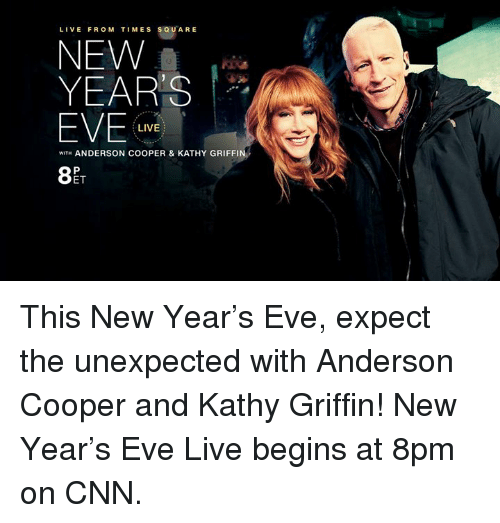 Kathy Griffin: LIVE FROM TIMES SQUARE  NEW  YEARS  EVE  LIVE  WITH ANDERSON COOPER & KATHY GRIFFIN  ET This New Year's Eve, expect the unexpected with Anderson Cooper and Kathy Griffin! New Year's Eve Live begins at 8pm on CNN.