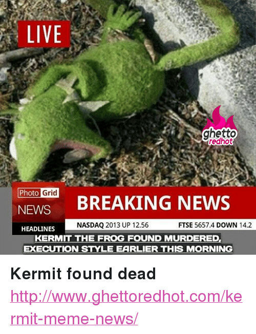 "Meme News: LIVE  ghetto  edhot  Photo  Grid  NEWS BREAKING NEWS  NASDAQ 2013 UP 12.56  FTSE 5657.4 DOWN 14.2  HEADLINES  KERMIT THE FROG FOUND MURDERED,  EXECUTION STYLE EARLIER THIS MORNING <p><strong>Kermit found dead</strong></p><p><a href=""http://www.ghettoredhot.com/kermit-meme-news/"">http://www.ghettoredhot.com/kermit-meme-news/</a></p>"
