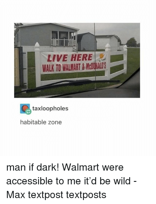 Memes, Walmart, and Live: LIVE HERE  WALK TO WALMART&McOWALD'S  taxloopholes  habitable zone man if dark! Walmart were accessible to me it'd be wild - Max textpost textposts