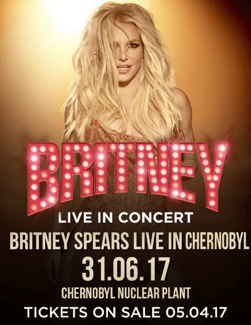 tickets on sale: LIVE IN CONCERT  BRITNEY SPEARS LIVE IN CHERNOBYL  31.06.17  CHERNOBYL NUCLEAR PLANT  TICKETS ON SALE 05.04.17