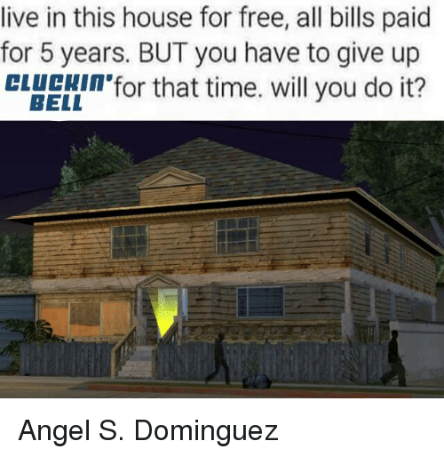 Angel, Free, and House: live in this house for free, all bills paid  for 5 years. BUT you have to give up  BELL  for that time. will you do it? Angel S. Dominguez
