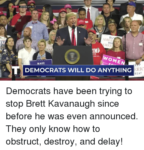 How To, Live, and Women: LIVE  JOHNSON CITY, TN  BU  ME  ME  IMA  116  WOMEN  MAKE  らRIC  REAT  TI DEMOCRATS WILL DO ANYTHING Democrats have been trying to stop Brett Kavanaugh since before he was even announced. They only know how to obstruct, destroy, and delay!