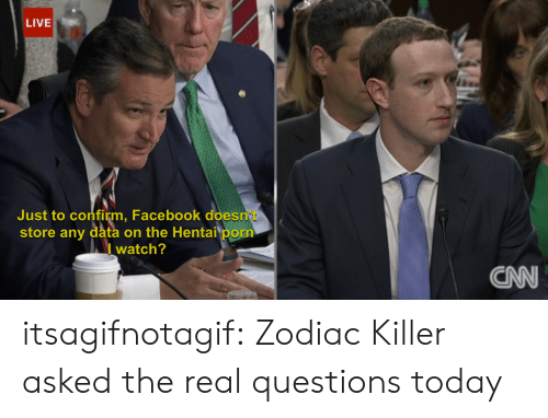 Zodiac Killer: LIVE  Just to confirm, Facebook does  store any data on the Hentai porn  I watch?  CN itsagifnotagif: Zodiac Killer asked the real questions today