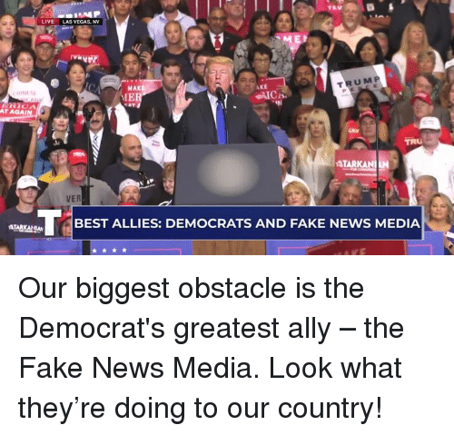 las vegas nv: LIVE  LAS VEGAS, NV  MAK  IE  TRUM P  AKE  AT AGAİ  TARK  BEST ALLIES: DEMOCRATS AND FAKE NEWS MEDIA Our biggest obstacle is the Democrat's greatest ally – the Fake News Media. Look what they're doing to our country!