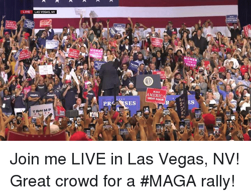 las vegas nv: LIVE  LAS VEGAS, NV  WOMEN  RUMP  MAKE  GREAT AGAN  ES Join me LIVE in Las Vegas, NV! Great crowd for a #MAGA rally!