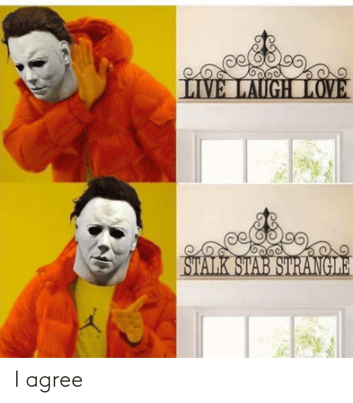 stab: LIVE LAUGH LOVE  STALK STAB STRANGILE I agree