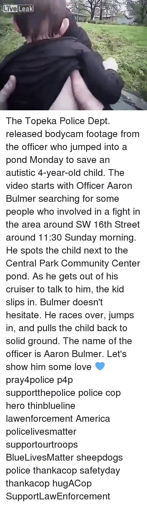America, Community, and Love: Live Leak The Topeka Police Dept. released bodycam footage from the officer who jumped into a pond Monday to save an autistic 4-year-old child. The video starts with Officer Aaron Bulmer searching for some people who involved in a fight in the area around SW 16th Street around 11:30 Sunday morning. He spots the child next to the Central Park Community Center pond. As he gets out of his cruiser to talk to him, the kid slips in. Bulmer doesn't hesitate. He races over, jumps in, and pulls the child back to solid ground. The name of the officer is Aaron Bulmer. Let's show him some love 💙 pray4police p4p supportthepolice police cop hero thinblueline lawenforcement America policelivesmatter supportourtroops BlueLivesMatter sheepdogs police thankacop safetyday thankacop hugACop SupportLawEnforcement