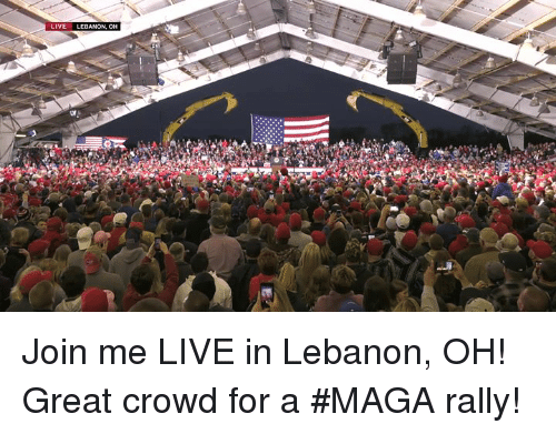 lebanon: LIVE LEB Join me LIVE in Lebanon, OH! Great crowd for a #MAGA rally!