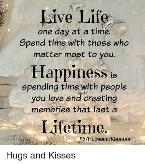 live life one day at a time spend time with those who
