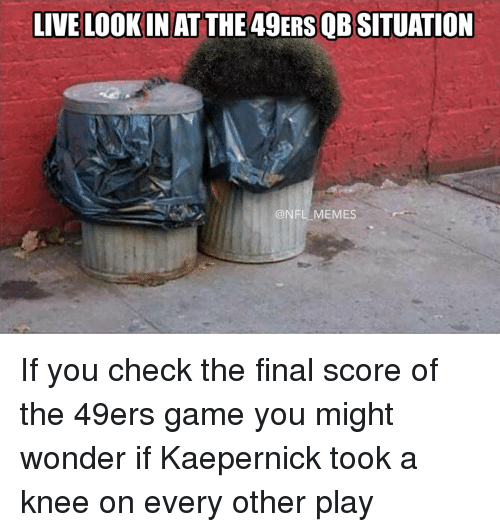 49er: LIVE LOOK IN AT THE 49ERSOBSITUATION  NFL MEMES If you check the final score of the 49ers game you might wonder if Kaepernick took a knee on every other play