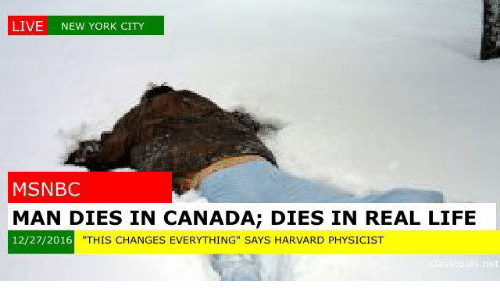"This Changes Everything: LIVE NEW YORK CITY  MSNBC  MAN DIES IN CANADA; DIES IN REAL LIFE  THIS CHANGES EVERYTHING"" SAYS HARVARD PHYSICIST  12/27/2016"