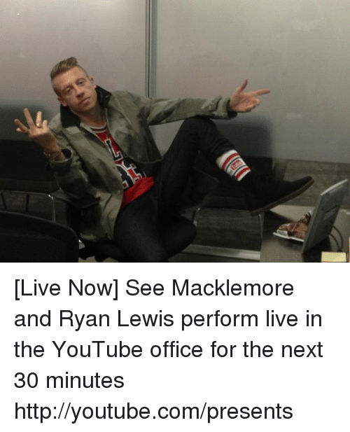live now see macklemore and ryan lewis perform live in 4291469 dank meme live now see macklemore and ryan lewis perform live in,Live Now Meme