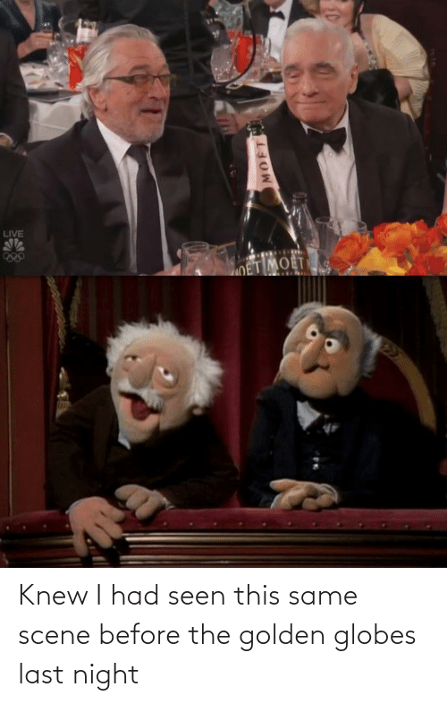 Golden Globes, Live, and Last Night: LIVE  OET MOET  22  MOFT Knew I had seen this same scene before the golden globes last night