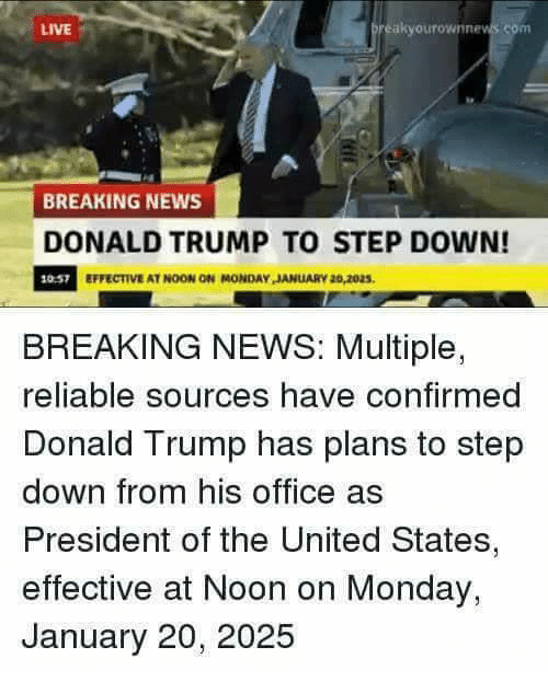 Donald Trump, Memes, and News: LIVE  preakyourownnews com  BREAKING NEWS  DONALD TRUMP TO STEP DOWN!  10.57  EFFECTIVE AT NOON ON MONDAY JANUARY 20,2025  BREAKING NEWS: Multiple,  reliable sources have confirmed  Donald Trump has plans to step  down from his office as  President of the United States,  effective at Noon on Monday,  January 20, 2025