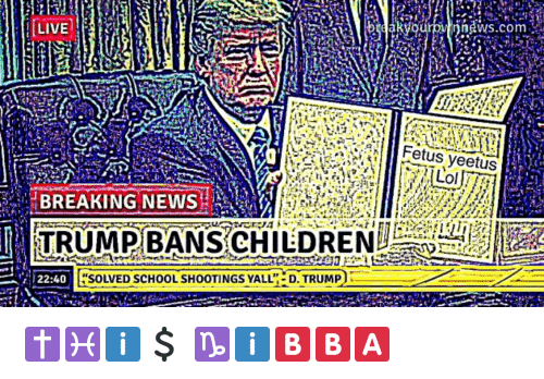 "School, Live, and Trump: LIVE  rdakyouo  oinnews.com  Fetus yeetus  TRUMP BANS CHILDR  22:40  ""SOLVED SCHOOL SHOOTINGS YALL D. TRUMP"