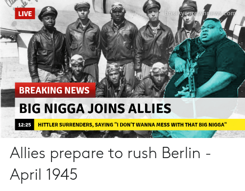"""surrenders: LIVE  re  BREAKING NEWS  BIG NIGGA JOINS ALLIES  12:25H  HITTLER SURRENDERS, SAYING """"I DON'T WANNA MESS WITH THAT BIG NIGGA"""" Allies prepare to rush Berlin - April 1945"""