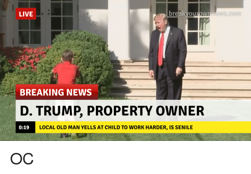 D Trump: LIVE  re  ews.conm  BREAKING NEWS  D. TRUMP, PROPERTY OWNER  0:19  LOCAL OLD MAN YELLS AT CHILD TO WORK HARDER, IS SENILE