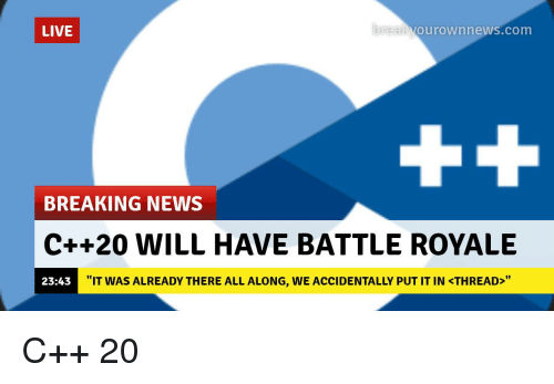 "News, Breaking News, and Live: LIVE  reakV  ourownnews.com  BREAKING NEWS  C++20 WILL HAVE BATTLE ROYALE  23:43  ""IT WAS ALREADY THERE ALL ALONG, WE ACCIDENTALLY PUT IT IN <THREAD>"""