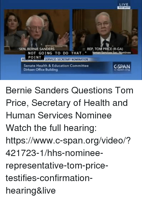 health and human services: LIVE  SEN BERNIE SANDERS  e REP TOM PRICE (R-GA)  NOT GOING TO DO THAT  SecReominee  POINT  SERVICES SECRETARYNOMINATION  Senate Health & Education Committee  C-SPAN  Dirksen Office Building Bernie Sanders Questions Tom Price, Secretary of Health and Human Services Nominee Watch the full hearing: https://www.c-span.org/video/?421723-1/hhs-nominee-representative-tom-price-testifies-confirmation-hearing&live