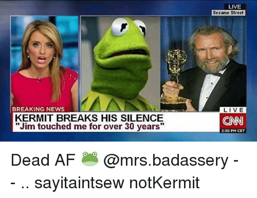 """Af, cnn.com, and Memes: LIVE  Sesame Street  BREAKING NEWS  KERMIT BREAKS HIS SILENCE  """"Jim touched me for over 30 years""""  CNN  2:30 PM CET Dead AF 🐸 @mrs.badassery - - .. sayitaintsew notKermit"""