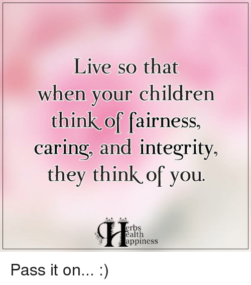 Memes, Integrity, and 🤖: Live so that  when your children  think of fairness,  caring, and integrity,  they think of you  erbs  ealth  appiness Pass it on... :)