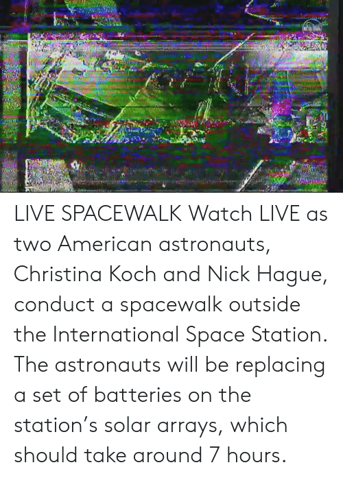 The Station: LIVE SPACEWALK  Watch LIVE as two American astronauts, Christina Koch and Nick Hague, conduct a spacewalk outside the International Space Station. The astronauts will be replacing a set of batteries on the station's solar arrays, which should take around 7 hours.