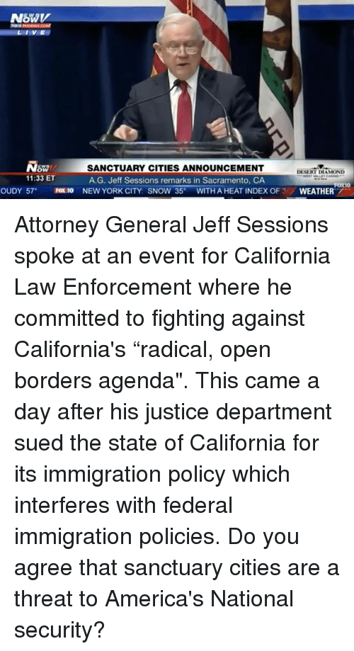 "attorney general: LIVE  SW/  11:33 ET  SANCTUARY CITIES ANNOUNCEMENT  A.G. Jeff Sessions remarks in Sacramento, CA  DESERT DIAMOND  OUDY 57 FOx 10 NEW YORK CITY: SNOW 35°WITH A HEAT INDEX OF 3/WEATHER Attorney General Jeff Sessions spoke at an event for California Law Enforcement where he committed to fighting against California's ""radical, open borders agenda"". This came a day after his justice department sued the state of California for its immigration policy which interferes with federal immigration policies.    Do you agree that sanctuary cities are a threat to America's National security?"