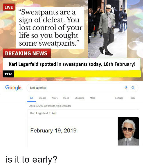 "karl lagerfeld: LIVE  ""Sweatpants are a  sign of defeat. You  lost control of your  life so you bought  some sweatpants.  25  BREAKING NEWS  Karl Lagerfeld spotted in sweatpants today, 18th February!  19:48  Google  karl lagerfeld  Settings Tools  ll Images News Maps Shopping Moe  About 92.200.000 results (0,60 seconds)  Karl Lagerfeld / Died  February 19, 2019"
