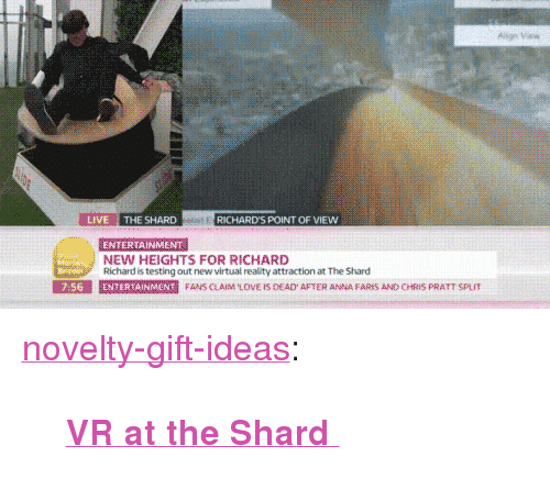 """richards: LIVE THE SHARD  RICHARD'S POINT OF VIEW  ENTERTAINMENT  NEW HEIGHTS FOR RICHARD  Richard is testing out new virtual reality attraction at The Shard  E SE  7:56  E marmer  N  FANS CAIM LOVE IS DEAD AFTER ANNA FARES AND CHRIS PRATT SPL <p><a href=""""https://novelty-gift-ideas.tumblr.com/post/164947018943/vr-at-the-shard"""" class=""""tumblr_blog"""">novelty-gift-ideas</a>:</p><blockquote><p><b><a href=""""https://novelty-gift-ideas.com/vr-at-the-shard/"""">  VR at the Shard  </a></b><br/></p></blockquote>"""