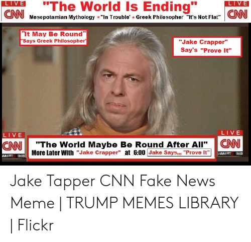 """Cnn Fake: LIVE  """"The World Is Ending""""  CNJ Mesopotamian Mythology -""""In Trouble' - Greek Philiosopher i's Not FlatNN  LIVE  """"It May Be Round  Says Greek Philosopher  """"Jake Crapper""""  Say's """"Prove It""""  LIVE  LIVE  CANI """"The World Maybe Be Round After All'.  More Later With """"Jake Crapper"""" at 6:00 Jake Says,"""", """"Prove It  AN Jake Tapper CNN Fake News Meme 