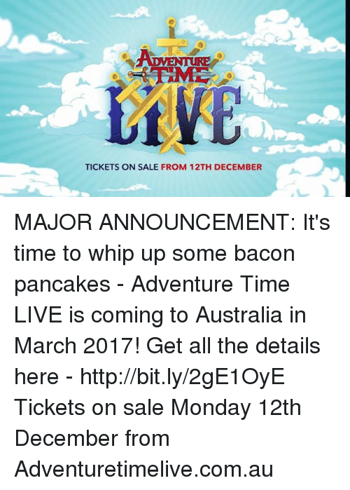 tickets on sale: LIVE  TICKETS ON SALE FROM 12TH DECEMBER MAJOR ANNOUNCEMENT:   It's time to whip up some bacon pancakes - Adventure Time LIVE is coming to Australia in March 2017!  Get all the details here - http://bit.ly/2gE1OyE  Tickets on sale Monday 12th December from Adventuretimelive.com.au