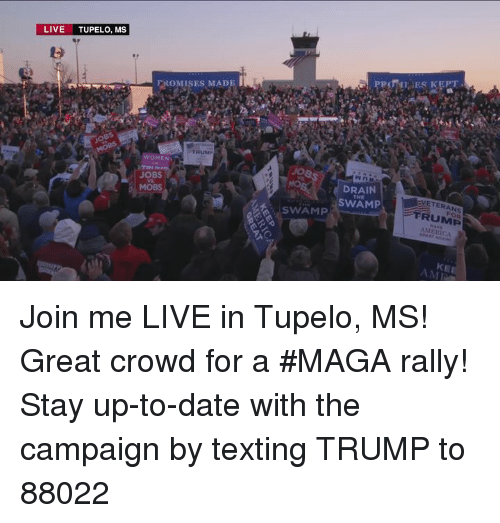join.me: LIVE TUPELO, MS  FROMISES MADE  TRUM  WOMEN  JOBS  MOBS  DRAIN  SWAM  VETERANS  FRUMP  MERICA  THE  SWAMP  KE  AMI Join me LIVE in Tupelo, MS! Great crowd for a #MAGA rally!  Stay up-to-date with the campaign by texting TRUMP to 88022