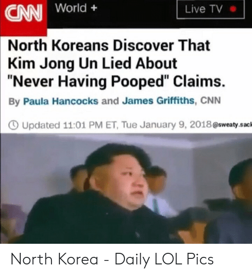 """North Korea Meme: Live TV  CN World+  North Koreans Discover That  Kim Jong Un Lied About  """"Never Having Pooped"""" Claims.  By Paula Hancocks and James Griffiths, CNN  O Updated 11:01 PM ET, Tue January 9, 2018@sweaty.sac North Korea - Daily LOL Pics"""