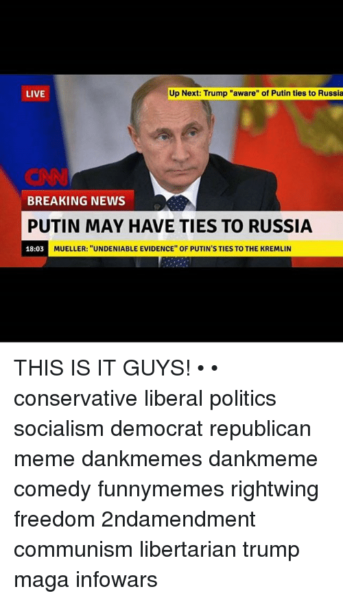 """Republican Meme: LIVE  Up Next: Trump """"aware"""" of Putin ties to Russia  BREAKING NEWS  PUTIN MAY HAVE TIES TO RUSSIA  18:03 M  MUELLER: """"UNDENIABLE EVIDENCE"""" OF PUTIN'S TIES TO THE KREMLIN THIS IS IT GUYS! • • conservative liberal politics socialism democrat republican meme dankmemes dankmeme comedy funnymemes rightwing freedom 2ndamendment communism libertarian trump maga infowars"""