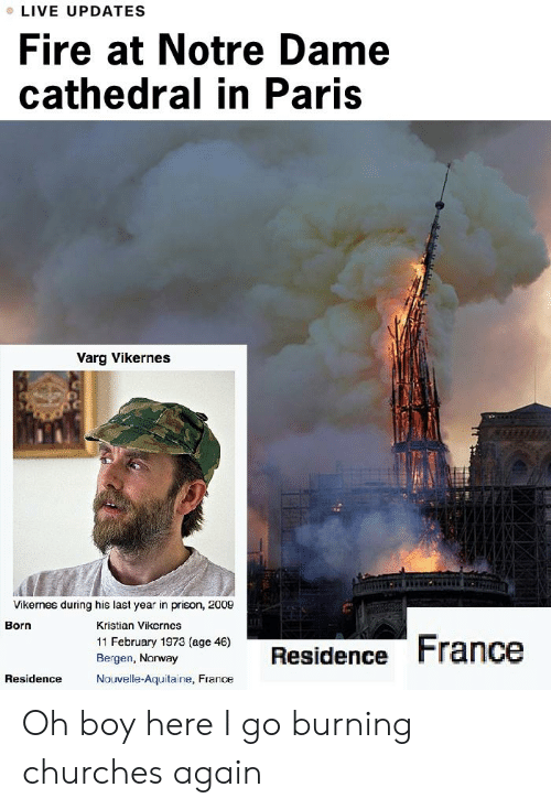 varg vikernes: LIVE UPDATES  Fire at Notre Dame  cathedral in Paris  Varg Vikernes  Vikernes during his last year in prison, 2009  Kristian Vikernes  11 February 1973  Bergen, Norway  Nouvelle-Aquitaine, France  Born  46)  Ben NorwaResidence France  Residence Oh boy here I go burning churches again