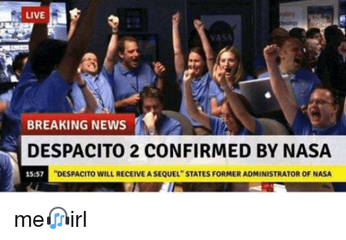 "Nasa, News, and Breaking News: LIVE  VASA  BREAKING NEWS  DESPACITO 2 CONFIRMED BY NASA  DESPACITO WILL RECEIVE A SEQUEL"" STATES FORMER ADMINISTRATOR OF NASA"