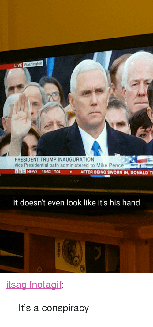 """Trump Inauguration: LIVE  Washington  PRESIDENT TRUMP INAUGURATION  Vice Presidential oath administered to Mike Pence  Ode NEWS 16:53 TOL . AFTER BEING SWORN IN, DONALD Ti  SONY  It doesn't even look like it's his hand  2 <p><a href=""""http://itsagifnotagif.com/post/156128756377/its-a-conspiracy"""" class=""""tumblr_blog"""" target=""""_blank"""">itsagifnotagif</a>:</p><blockquote><p>It's a conspiracy</p></blockquote>"""