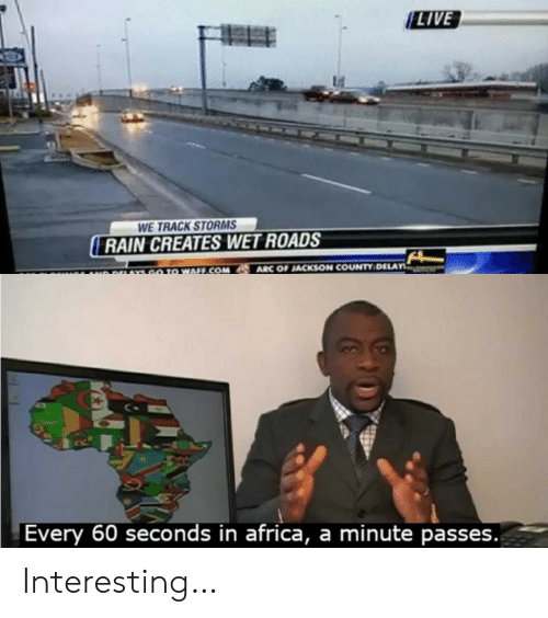 In Africa: LIVE  WE TRACK STORMS  RAIN CREATES WET ROADS  ARC OF JACKSON COUNTY DELAY  GO TO WAFF.COM  r  A9AYS  Every 60 seconds in africa, a minute passes. Interesting…