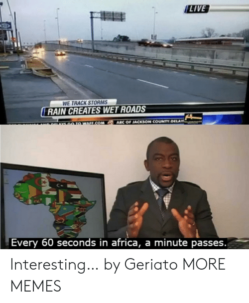 In Africa: LIVE  WE TRACK STORMS  RAIN CREATES WET ROADS  ARC OF JACKSON COUNTY DELAY  GO TO WAFF.COM  r  A9AYS  Every 60 seconds in africa, a minute passes. Interesting… by Geriato MORE MEMES