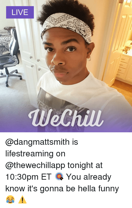 Memes, 🤖, and Ets: LIVE  wechiu, @dangmattsmith is lifestreaming on @thewechillapp tonight at 10:30pm ET 🎯 You already know it's gonna be hella funny 😂 ⚠️