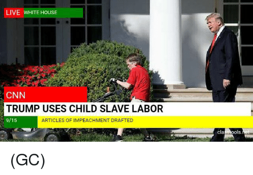 cnn.com, Memes, and White House: LIVE WHITE HOUSE  CNN  TRUMP USES CHILD SLAVE LABOR  9/15  ARTICLES OF IMPEACHMENT DRAFTED  Is (GC)