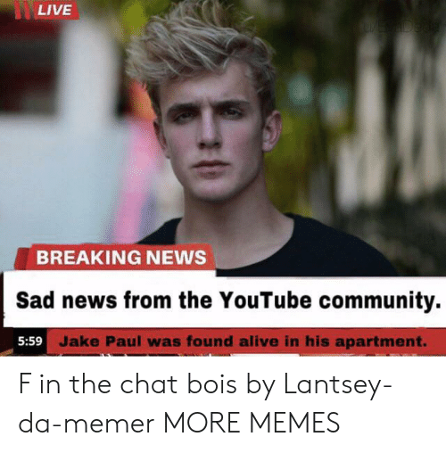 Jake Paul: LIVE  YE ADeda  BREAKING NEWS  Sad news from the YouTube community.  5:59 Jake Paul was found alive in his apartment. F in the chat bois by Lantsey-da-memer MORE MEMES