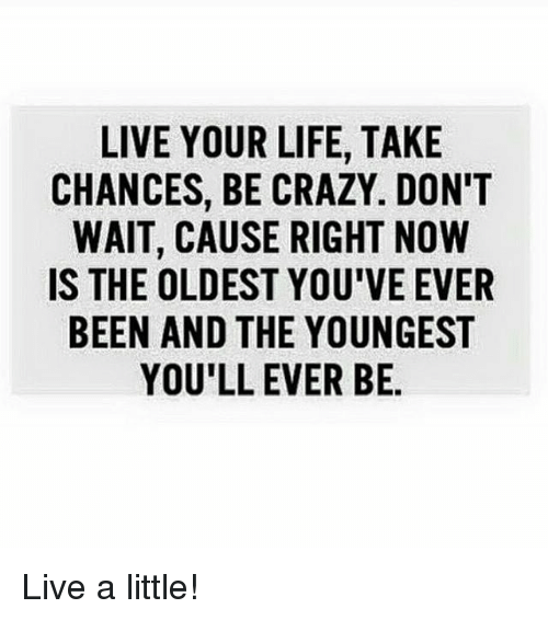 Gym: LIVE YOUR LIFE, TAKE  CHANCES, BE CRAZY. DON'T  WAIT, CAUSE RIGHT NOW  IS THE OLDEST YOU'VE EVER  BEEN AND THE YOUNGEST  YOU'LL EVER BE. Live a little!