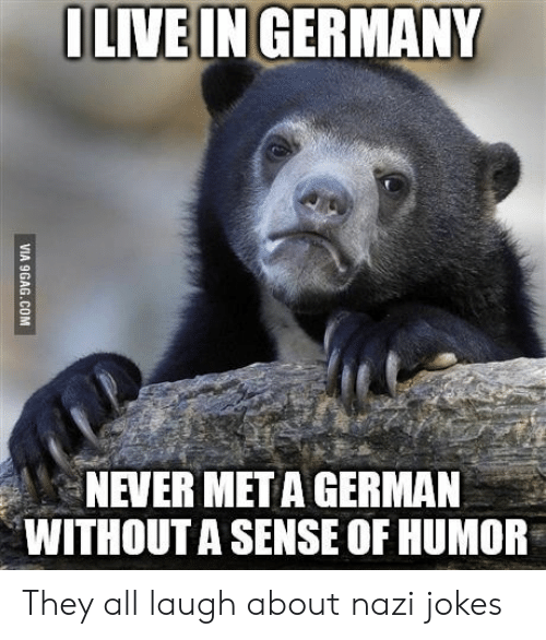 nazi jokes: LIVEIN GERMANY  NEVER META GERMAN  WITHOUT A SENSE OF HUMOR They all laugh about nazi jokes