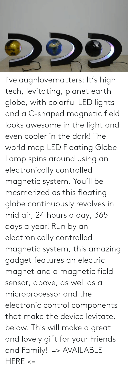Awesome: livelaughlovematters: It's high tech, levitating, planet earth globe, with colorful LED lights and a C-shaped magnetic field looks awesome in the light and even cooler in the dark! The world map LED Floating Globe Lamp spins around using an electronically controlled magnetic system. You'll be mesmerized as this floating globe continuously revolves in mid air, 24 hours a day, 365 days a year! Run by an electronically controlled magnetic system, this amazing gadget features an electric magnet and a magnetic field sensor, above, as well as a microprocessor and the electronic control components that make the device levitate, below. This will make a great and lovely gift for your Friends and Family!  => AVAILABLE HERE <=