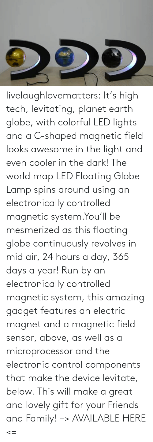 Awesome: livelaughlovematters:  It's high tech, levitating, planet earth globe, with colorful LED lights and a C-shaped magnetic field looks awesome in the light and even cooler in the dark! The world map LED Floating Globe Lamp spins around using an electronically controlled magnetic system.You'll be mesmerized as this floating globe continuously revolves in mid air, 24 hours a day, 365 days a year! Run by an electronically controlled magnetic system, this amazing gadget features an electric magnet and a magnetic field sensor, above, as well as a microprocessor and the electronic control components that make the device levitate, below. This will make a great and lovely gift for your Friends and Family! => AVAILABLE HERE <=