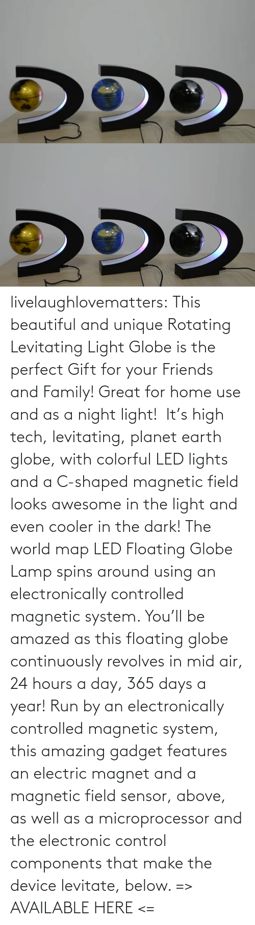 map: livelaughlovematters: This beautiful and unique Rotating Levitating Light Globe is the perfect Gift for your Friends and Family! Great for home use and as a night light!  It's high tech, levitating, planet earth globe, with colorful LED lights and a C-shaped magnetic field looks awesome in the light and even cooler in the dark! The world map LED Floating Globe Lamp spins around using an electronically controlled magnetic system.  You'll be amazed as this floating globe continuously revolves in mid air, 24 hours a day, 365 days a year! Run by an electronically controlled magnetic system, this amazing gadget features an electric magnet and a magnetic field sensor, above, as well as a microprocessor and the electronic control components that make the device levitate, below.  => AVAILABLE HERE <=