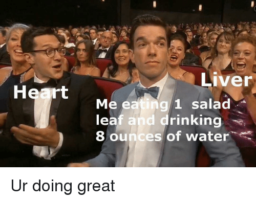ounces: Liver  Heart  Me eating 1 salad  leaf and drinking  8 ounces of water Ur doing great